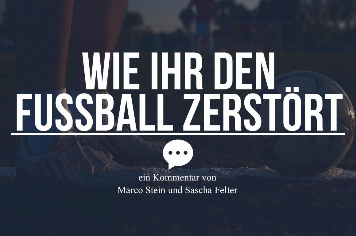 KOMMENTAR: WIE IHR DEN FUßBALL ZERSTÖRT