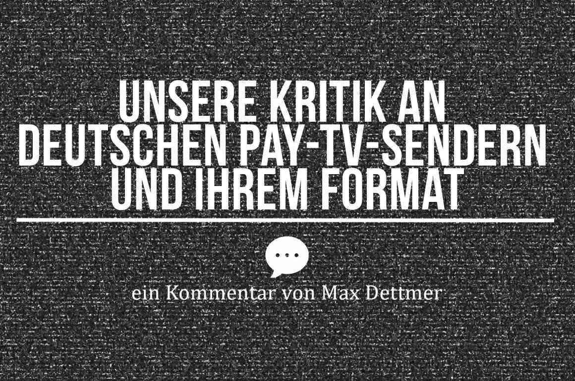 UNSERE KRITIK AN DEUTSCHEN PAY-TV-SENDERN & IHREM FORMAT